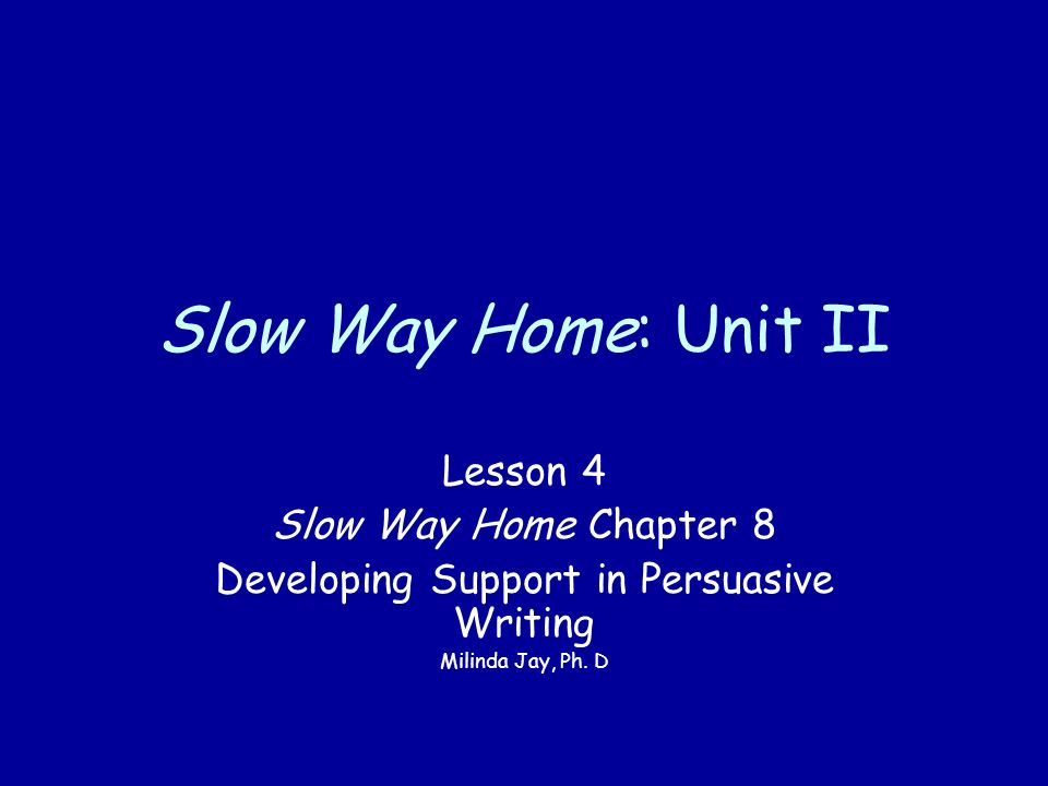 Slow Way Home: Unit II Lesson 4 Slow Way Home Chapter 8 Developing Support in Persuasive Writing Milinda Jay, Ph.