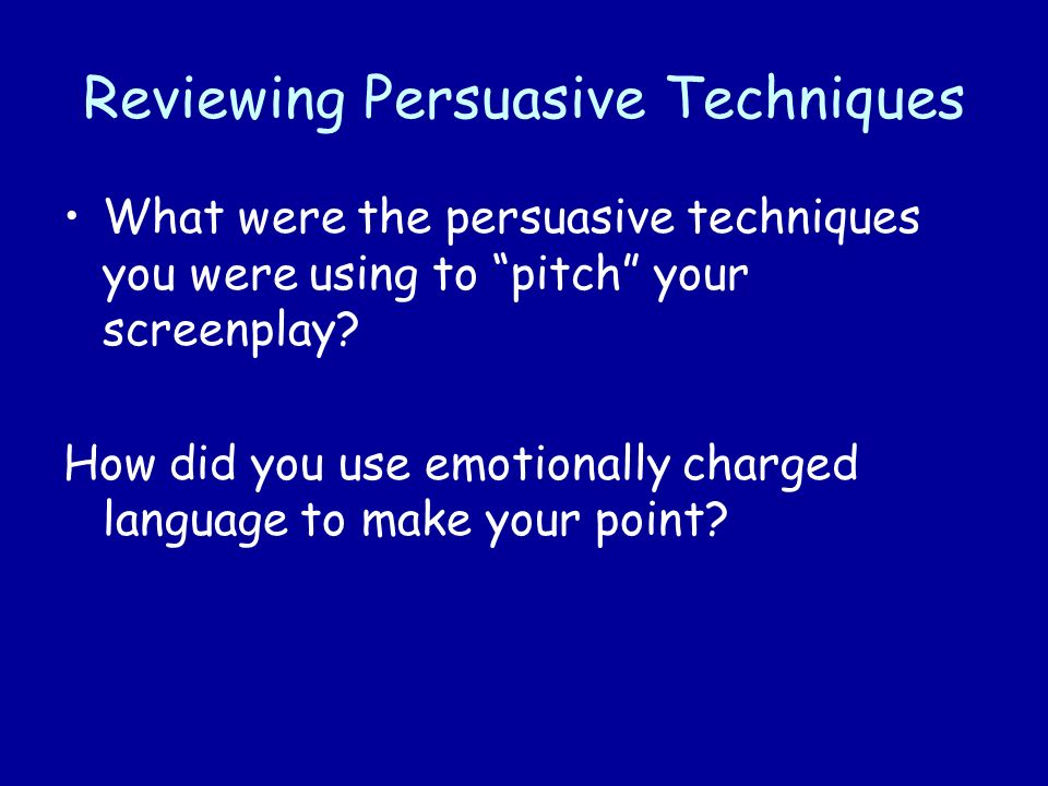 Reviewing Persuasive Techniques What were the persuasive techniques you were using to pitch your screenplay.