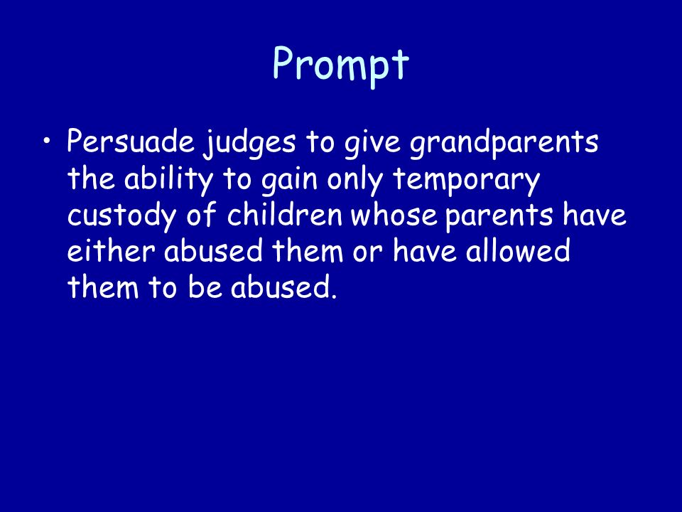 Prompt Persuade judges to give grandparents the ability to gain only temporary custody of children whose parents have either abused them or have allowed them to be abused.