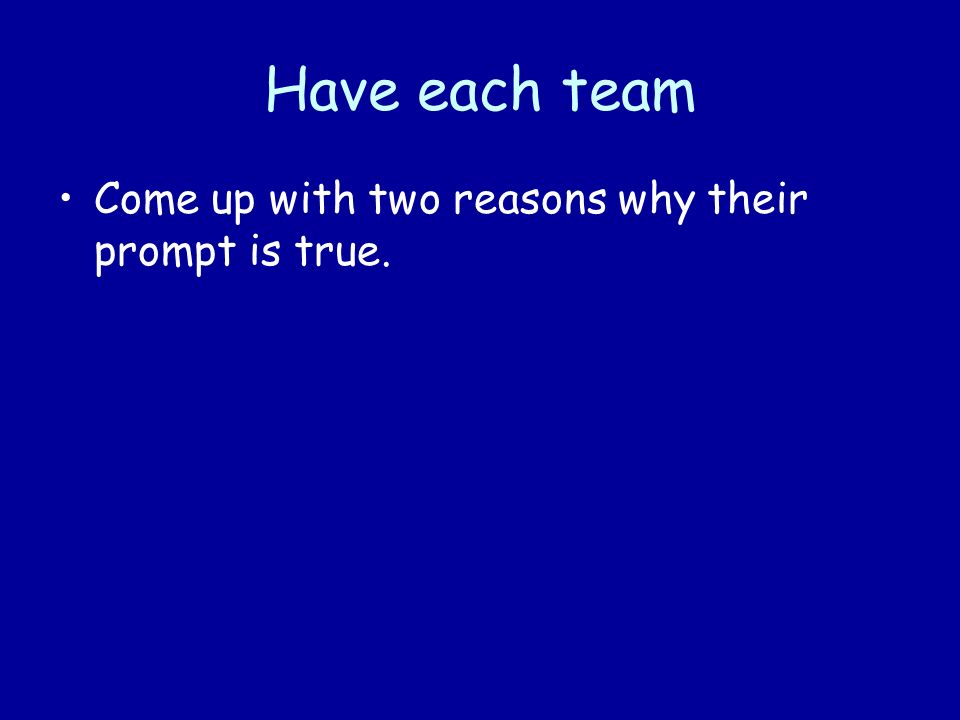 Have each team Come up with two reasons why their prompt is true.