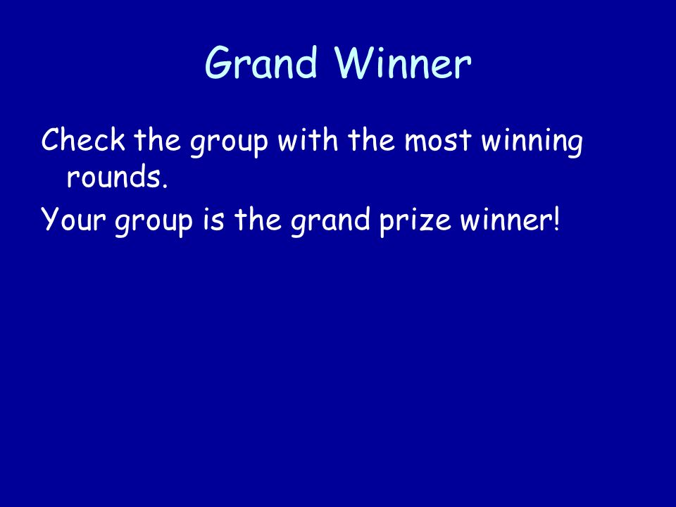 Grand Winner Check the group with the most winning rounds. Your group is the grand prize winner!