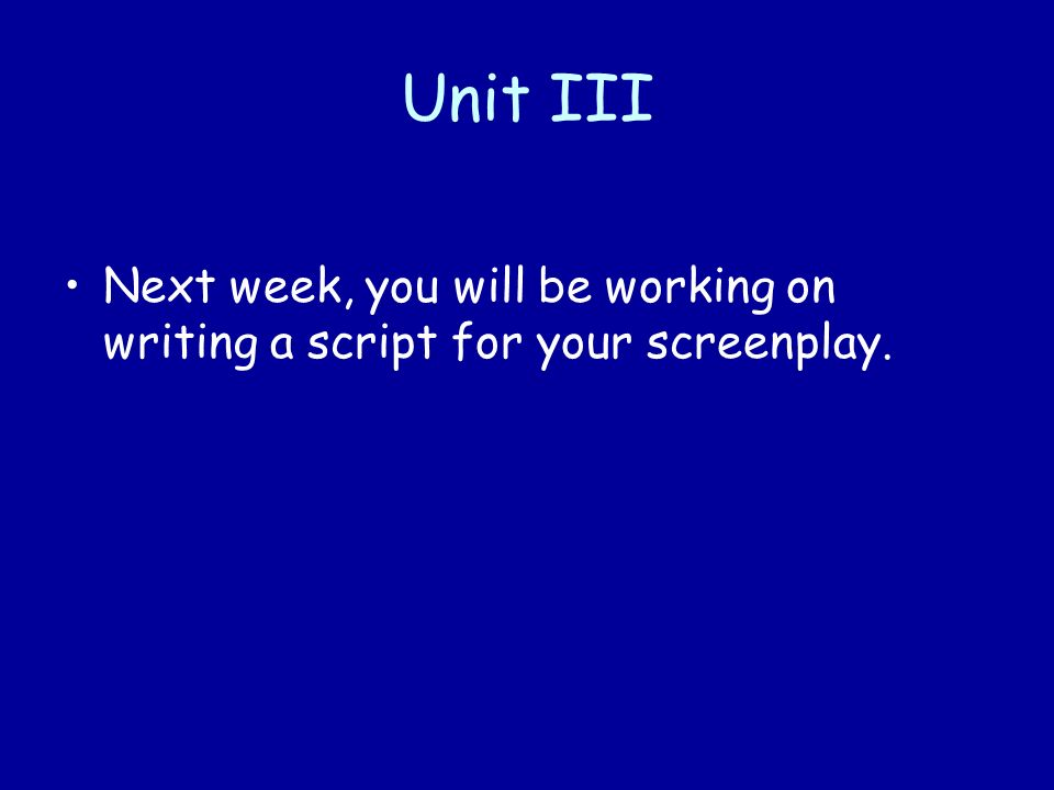 Unit III Next week, you will be working on writing a script for your screenplay.