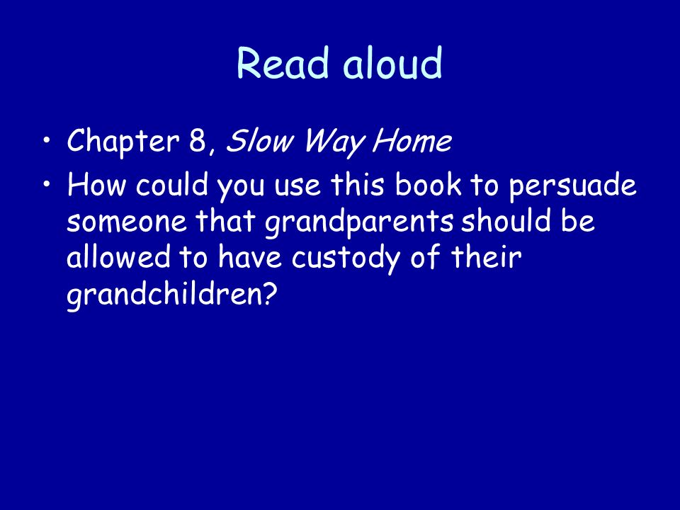 Read aloud Chapter 8, Slow Way Home How could you use this book to persuade someone that grandparents should be allowed to have custody of their grandchildren
