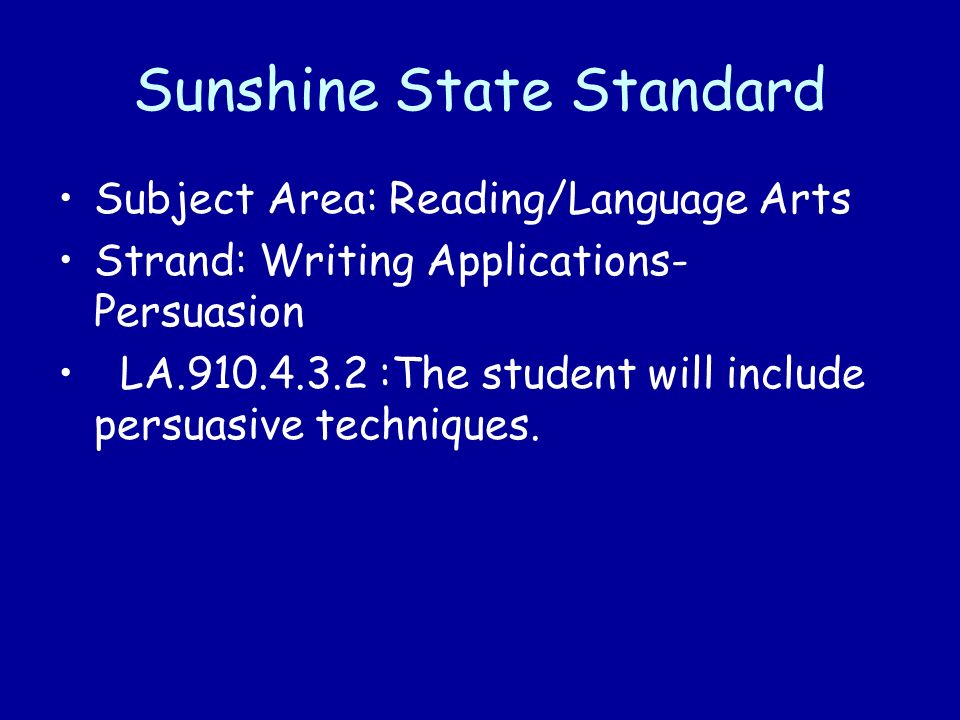 Sunshine State Standard Subject Area: Reading/Language Arts Strand: Writing Applications- Persuasion LA.910.4.3.2 :The student will include persuasive techniques.