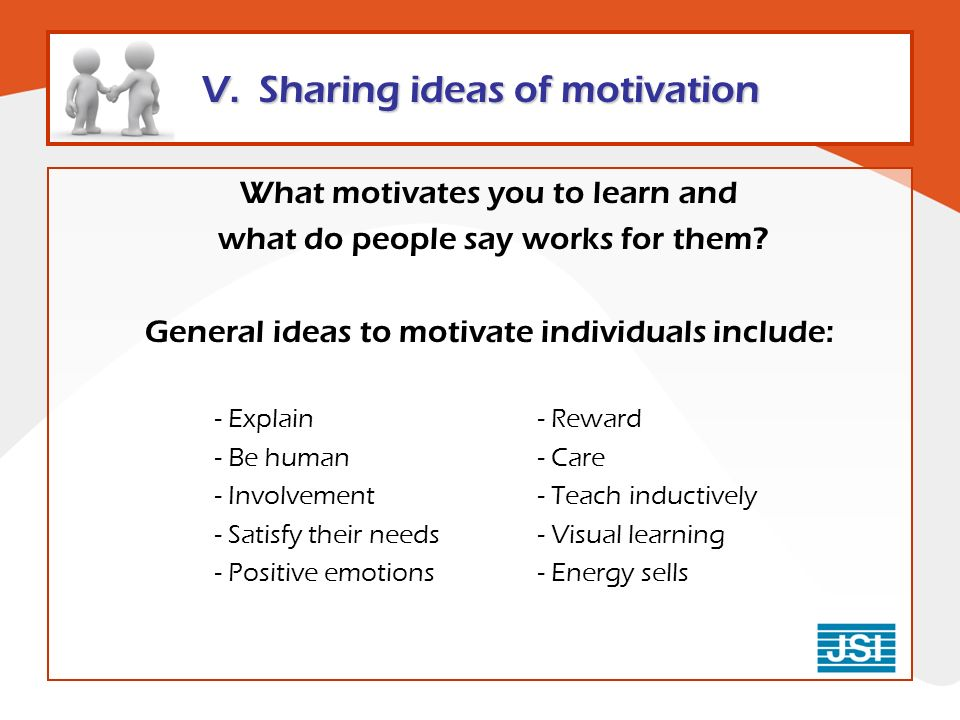 V. Sharing ideas of motivation What motivates you to learn and what do people say works for them.
