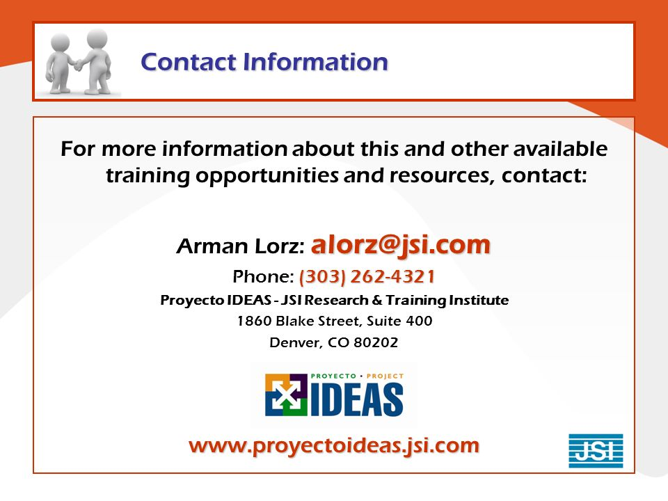 Contact Information For more information about this and other available training opportunities and resources, contact: alorz@jsi.com Arman Lorz: alorz@jsi.com (303) 262-4321 Phone: (303) 262-4321 Proyecto IDEAS - JSI Research & Training Institute 1860 Blake Street, Suite 400 Denver, CO 80202www.proyectoideas.jsi.com