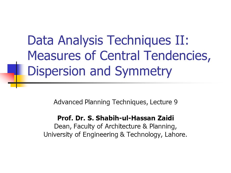 Data Analysis Techniques II: Measures of Central Tendencies, Dispersion and Symmetry Advanced Planning Techniques, Lecture 9 Prof.