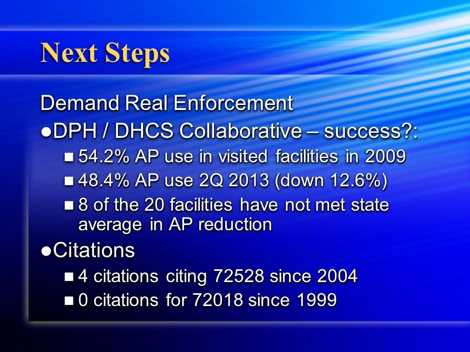 Next Steps Demand Real Enforcement DPH / DHCS Collaborative – success : DPH / DHCS Collaborative – success : 54.2% AP use in visited facilities in 2009 54.2% AP use in visited facilities in 2009 48.4% AP use 2Q 2013 (down 12.6%) 48.4% AP use 2Q 2013 (down 12.6%) 8 of the 20 facilities have not met state average in AP reduction 8 of the 20 facilities have not met state average in AP reduction Citations Citations 4 citations citing 72528 since 2004 4 citations citing 72528 since 2004 0 citations for 72018 since 1999 0 citations for 72018 since 1999 Demand Real Enforcement DPH / DHCS Collaborative – success : DPH / DHCS Collaborative – success : 54.2% AP use in visited facilities in 2009 54.2% AP use in visited facilities in 2009 48.4% AP use 2Q 2013 (down 12.6%) 48.4% AP use 2Q 2013 (down 12.6%) 8 of the 20 facilities have not met state average in AP reduction 8 of the 20 facilities have not met state average in AP reduction Citations Citations 4 citations citing 72528 since 2004 4 citations citing 72528 since 2004 0 citations for 72018 since 1999 0 citations for 72018 since 1999