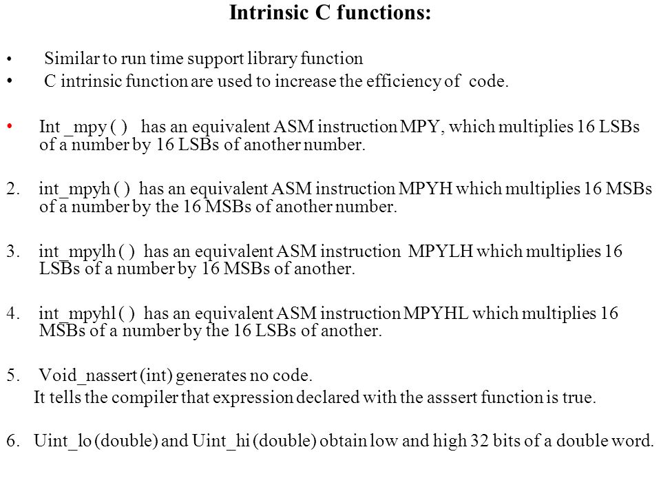 Intrinsic C functions: Similar to run time support library function C intrinsic function are used to increase the efficiency of code.