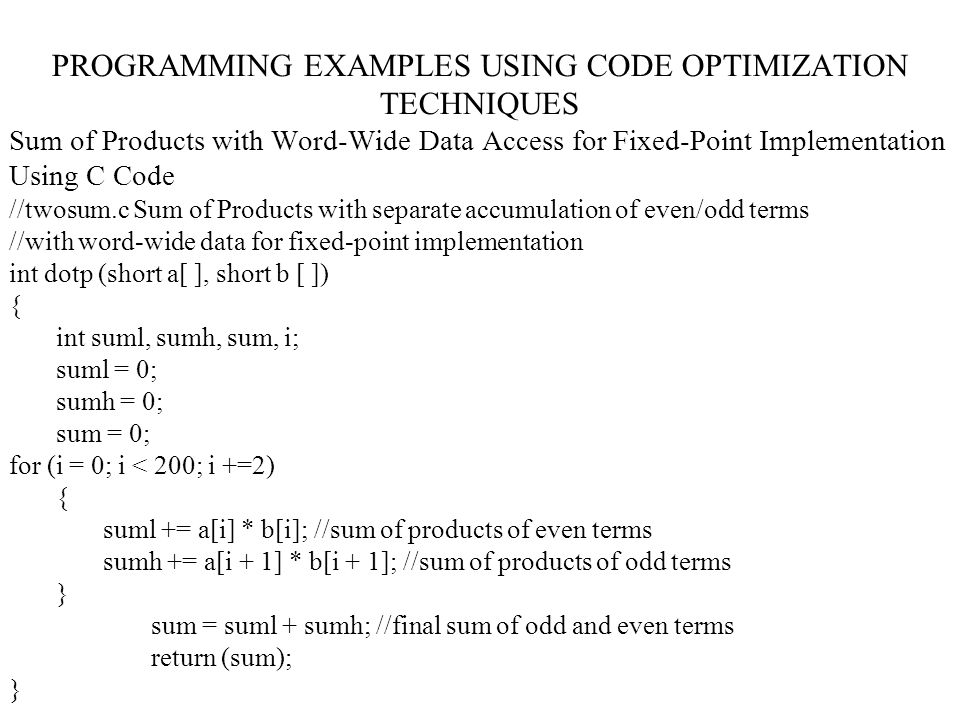 PROGRAMMING EXAMPLES USING CODE OPTIMIZATION TECHNIQUES Sum of Products with Word-Wide Data Access for Fixed-Point Implementation Using C Code //twosum.c Sum of Products with separate accumulation of even/odd terms //with word-wide data for fixed-point implementation int dotp (short a[ ], short b [ ]) { int suml, sumh, sum, i; suml = 0; sumh = 0; sum = 0; for (i = 0; i < 200; i +=2) { suml += a[i] * b[i]; //sum of products of even terms sumh += a[i + 1] * b[i + 1]; //sum of products of odd terms } sum = suml + sumh; //final sum of odd and even terms return (sum); }