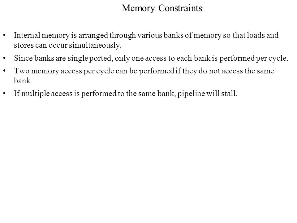 Memory Constraints : Internal memory is arranged through various banks of memory so that loads and stores can occur simultaneously.