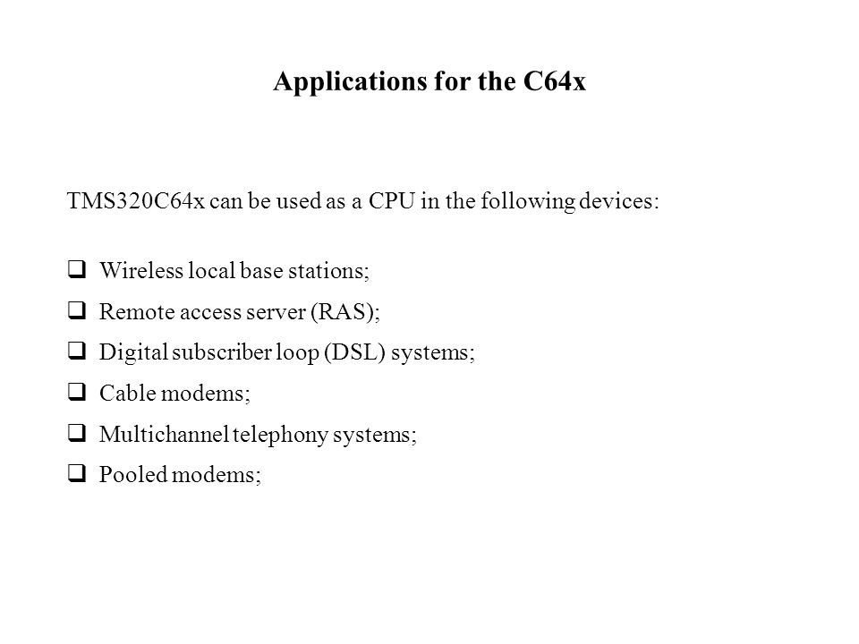 Applications for the C64x TMS320C64x can be used as a CPU in the following devices: Wireless local base stations; Remote access server (RAS); Digital subscriber loop (DSL) systems; Cable modems; Multichannel telephony systems; Pooled modems;