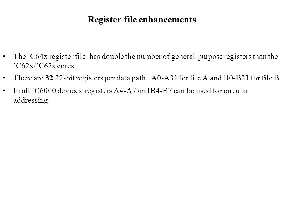 Register file enhancements The C64x register file has double the number of general-purpose registers than the C62x/C67x cores There are 32 32-bit registers per data path A0-A31 for file A and B0-B31 for file B In all C6000 devices, registers A4-A7 and B4-B7 can be used for circular addressing.