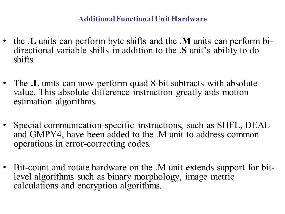 Additional Functional Unit Hardware the.L units can perform byte shifts and the.M units can perform bi- directional variable shifts in addition to the.S units ability to do shifts.