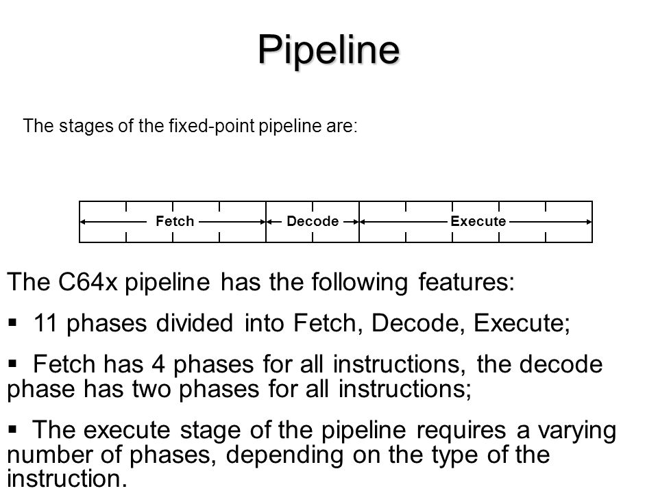 Pipeline FetchDecodeExecute The C64x pipeline has the following features: 11 phases divided into Fetch, Decode, Execute; Fetch has 4 phases for all instructions, the decode phase has two phases for all instructions; The execute stage of the pipeline requires a varying number of phases, depending on the type of the instruction.