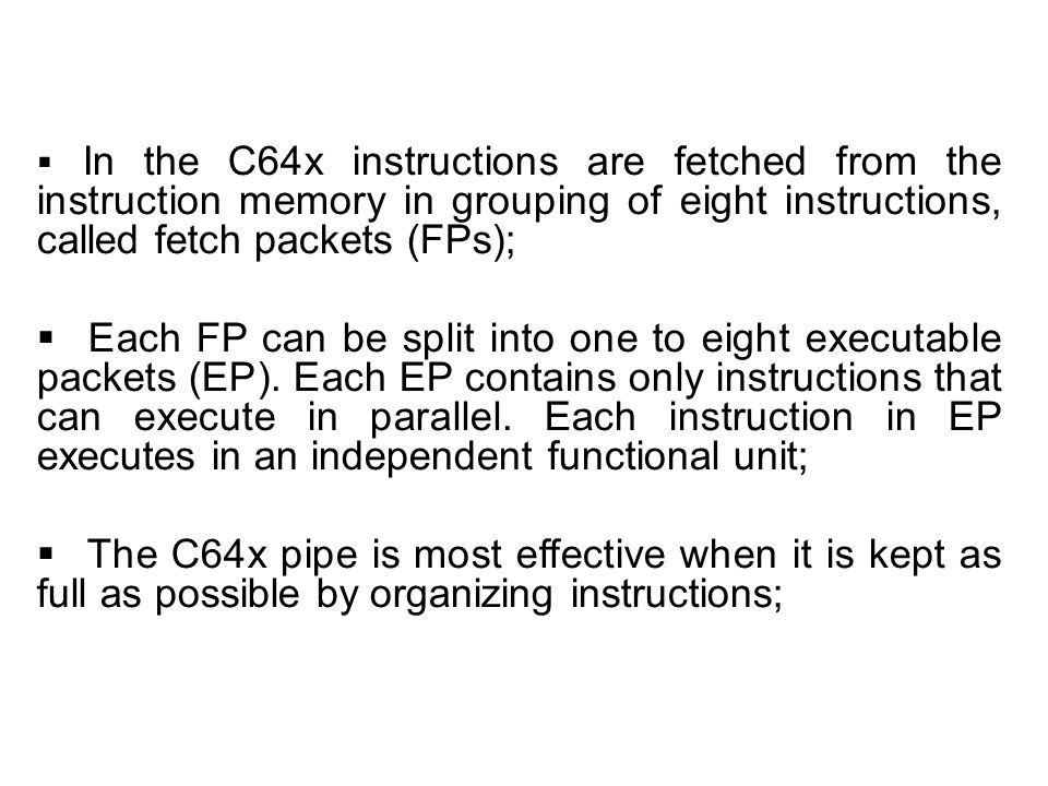 In the C64x instructions are fetched from the instruction memory in grouping of eight instructions, called fetch packets (FPs); Each FP can be split into one to eight executable packets (EP).