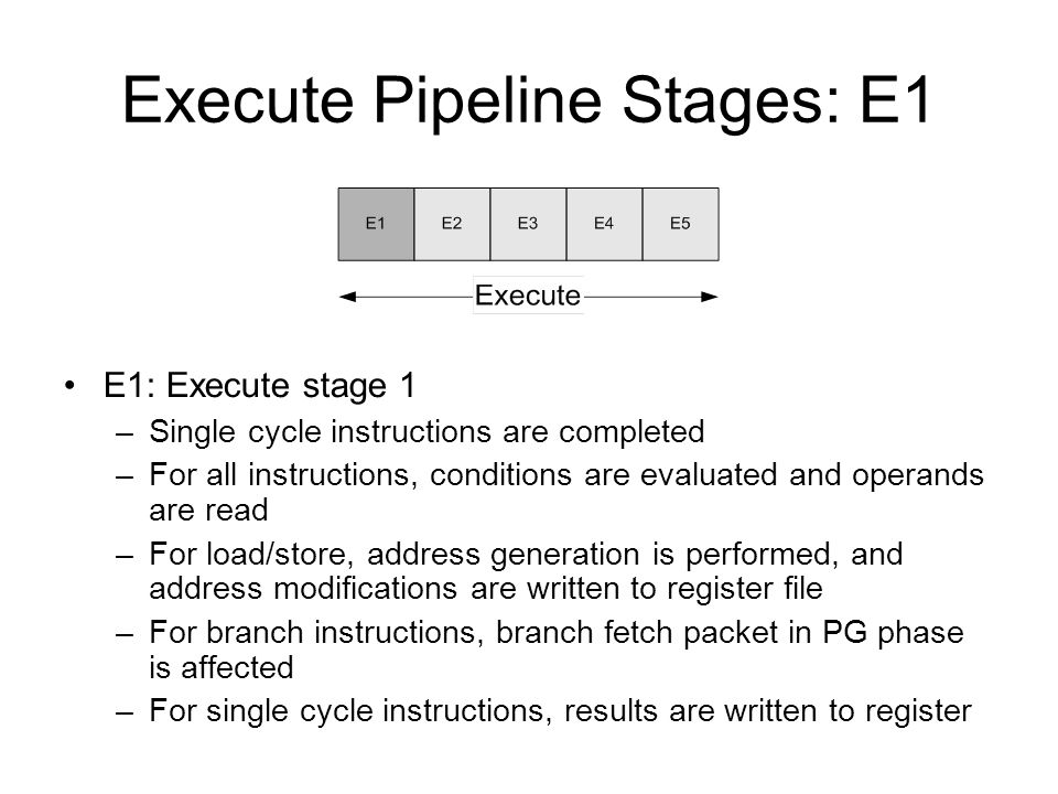 Execute Pipeline Stages: E1 E1: Execute stage 1 –Single cycle instructions are completed –For all instructions, conditions are evaluated and operands are read –For load/store, address generation is performed, and address modifications are written to register file –For branch instructions, branch fetch packet in PG phase is affected –For single cycle instructions, results are written to register