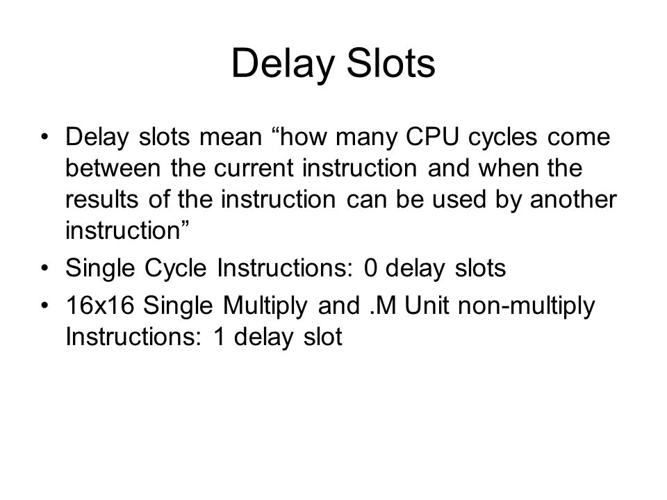 Delay Slots Delay slots mean how many CPU cycles come between the current instruction and when the results of the instruction can be used by another instruction Single Cycle Instructions: 0 delay slots 16x16 Single Multiply and.M Unit non-multiply Instructions: 1 delay slot