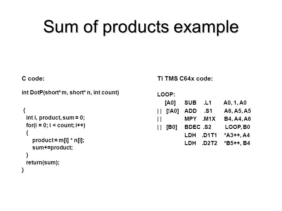 Sum of products example C code: int DotP(short* m, short* n, int count) { int i, product, sum = 0; for(i = 0; i < count; i++) { product = m[i] * n[i]; sum+=product; } return(sum); } TI TMS C64x code: LOOP: [A0] SUB.L1 A0, 1, A0 | | [!A0] ADD.S1 A6, A5, A5 | | MPY.M1X B4, A4, A6 | | [B0] BDEC.S2 LOOP, B0 LDH.D1T1 *A3++, A4 LDH.D2T2 *B5++, B4