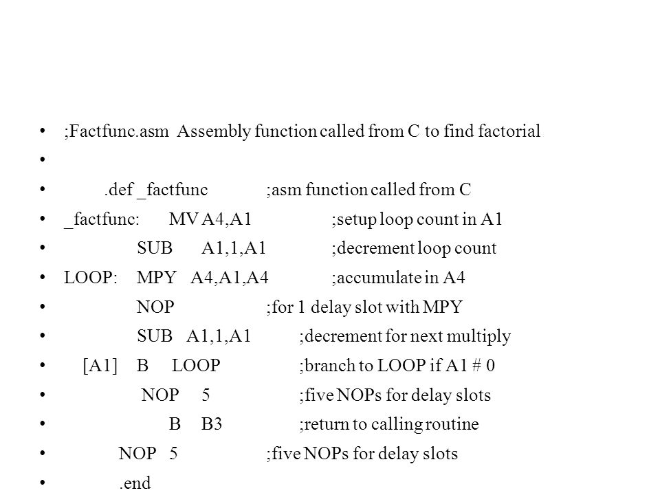 ;Factfunc.asm Assembly function called from C to find factorial.def_factfunc;asm function called from C _factfunc:MVA4,A1 ;setup loop count in A1 SUBA1,1,A1 ;decrement loop count LOOP: MPY A4,A1,A4 ;accumulate in A4 NOP ;for 1 delay slot with MPY SUB A1,1,A1 ;decrement for next multiply [A1] B LOOP ;branch to LOOP if A1 # 0 NOP5 ;five NOPs for delay slots B B3 ;return to calling routine NOP5;five NOPs for delay slots.end