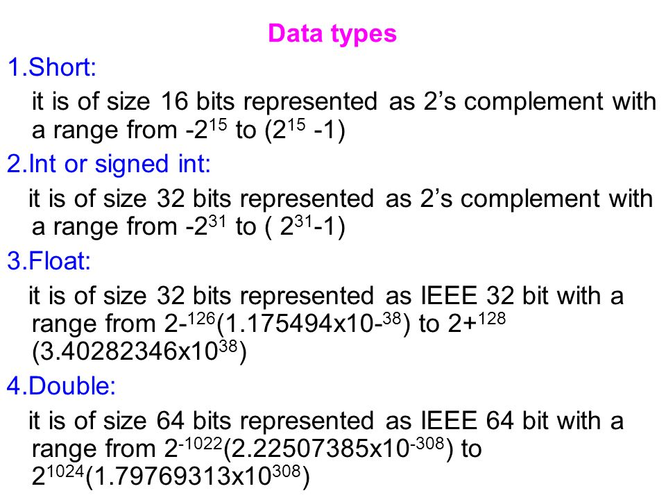 Data types 1.Short: it is of size 16 bits represented as 2s complement with a range from -2 15 to (2 15 -1) 2.Int or signed int: it is of size 32 bits represented as 2s complement with a range from -2 31 to ( 2 31 -1) 3.Float: it is of size 32 bits represented as IEEE 32 bit with a range from 2- 126 (1.175494x10- 38 ) to 2+ 128 (3.40282346x10 38 ) 4.Double: it is of size 64 bits represented as IEEE 64 bit with a range from 2 -1022 (2.22507385x10 -308 ) to 2 1024 (1.79769313x10 308 )