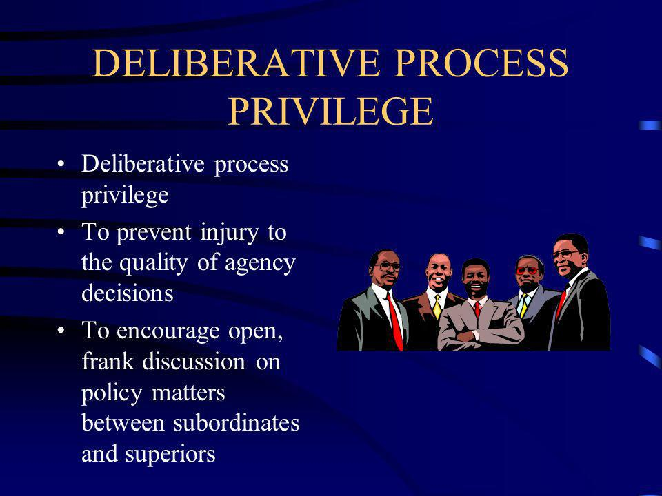 DELIBERATIVE PROCESS PRIVILEGE Deliberative process privilege To prevent injury to the quality of agency decisions To encourage open, frank discussion on policy matters between subordinates and superiors