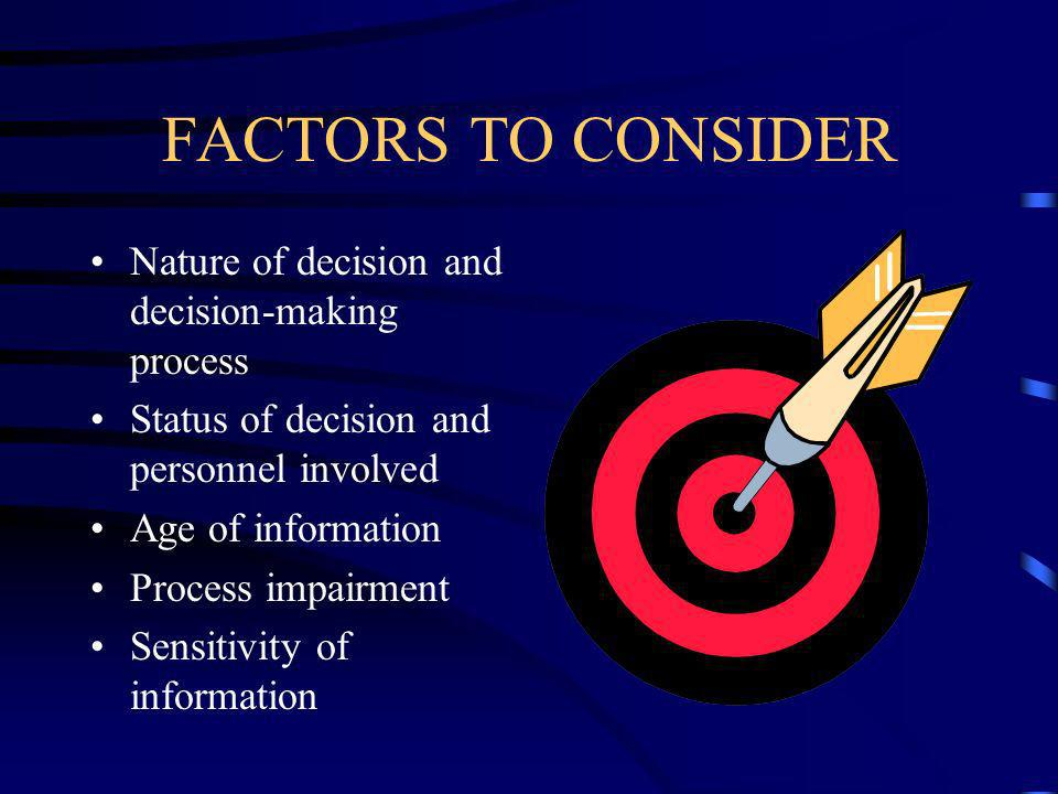 FACTORS TO CONSIDER Nature of decision and decision-making process Status of decision and personnel involved Age of information Process impairment Sensitivity of information