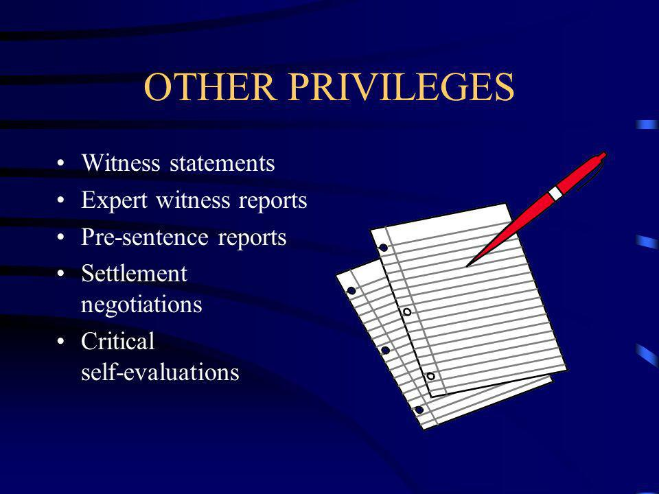 OTHER PRIVILEGES Witness statements Expert witness reports Pre-sentence reports Settlement negotiations Critical self-evaluations
