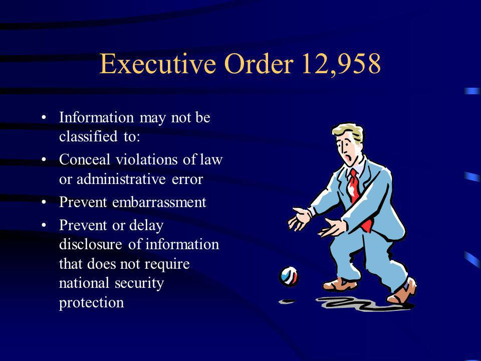 Executive Order 12,958 Information may not be classified to: Conceal violations of law or administrative error Prevent embarrassment Prevent or delay disclosure of information that does not require national security protection