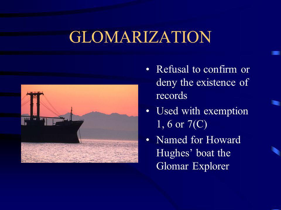 GLOMARIZATION Refusal to confirm or deny the existence of records Used with exemption 1, 6 or 7(C) Named for Howard Hughes boat the Glomar Explorer