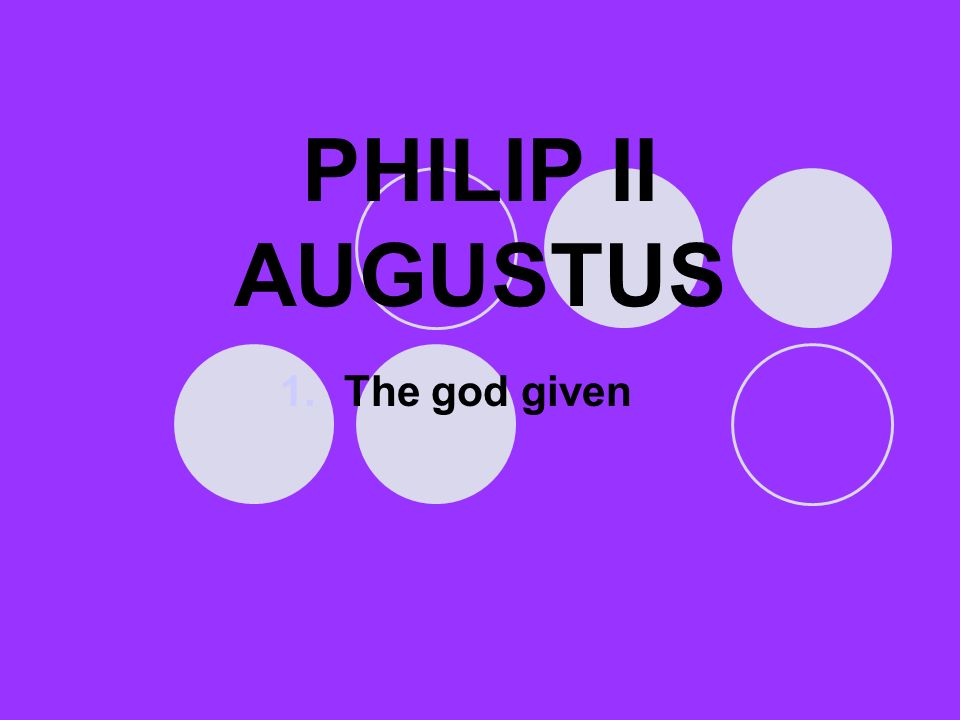 PHILIP II AUGUSTUS 1.The god given