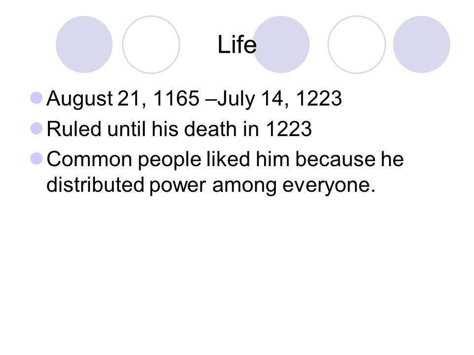 Life August 21, 1165 –July 14, 1223 Ruled until his death in 1223 Common people liked him because he distributed power among everyone.