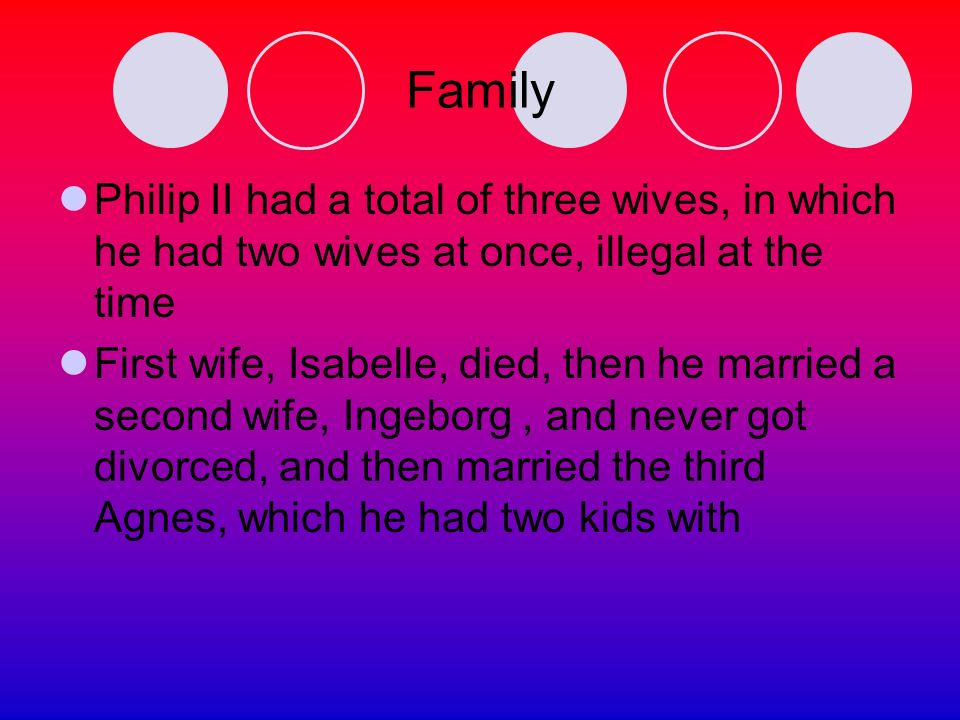 Family Philip II had a total of three wives, in which he had two wives at once, illegal at the time First wife, Isabelle, died, then he married a second wife, Ingeborg, and never got divorced, and then married the third Agnes, which he had two kids with
