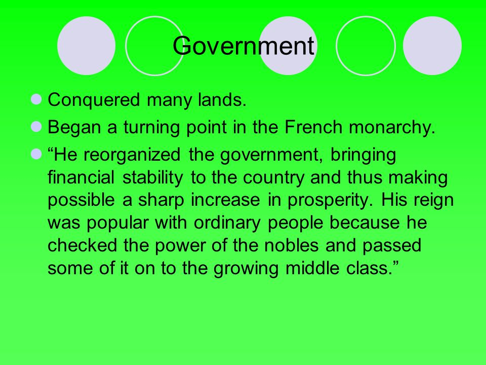 Government Conquered many lands. Began a turning point in the French monarchy.