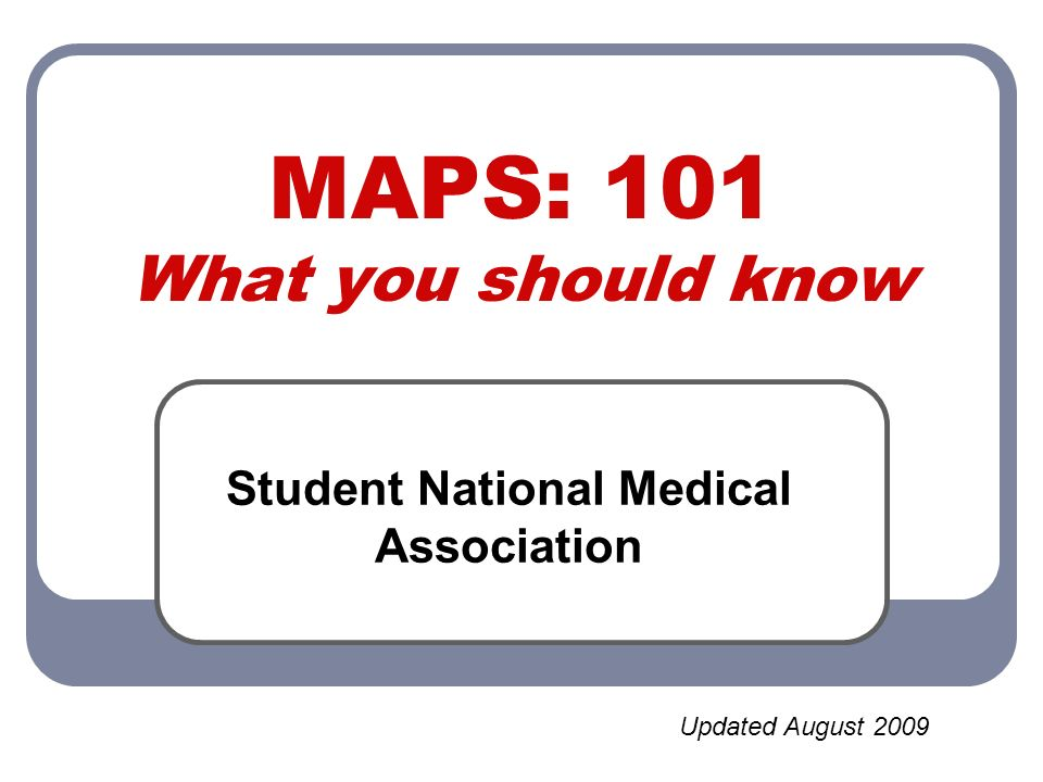 MAPS: 101 What you should know Student National Medical Association Updated August 2009