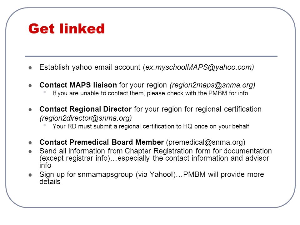 Get linked Establish yahoo email account (ex.myschoolMAPS@yahoo.com) Contact MAPS liaison for your region (region2maps@snma.org) If you are unable to contact them, please check with the PMBM for info Contact Regional Director for your region for regional certification (region2director@snma.org) Your RD must submit a regional certification to HQ once on your behalf Contact Premedical Board Member (premedical@snma.org) Send all information from Chapter Registration form for documentation (except registrar info)…especially the contact information and advisor info Sign up for snmamapsgroup (via Yahoo!)…PMBM will provide more details