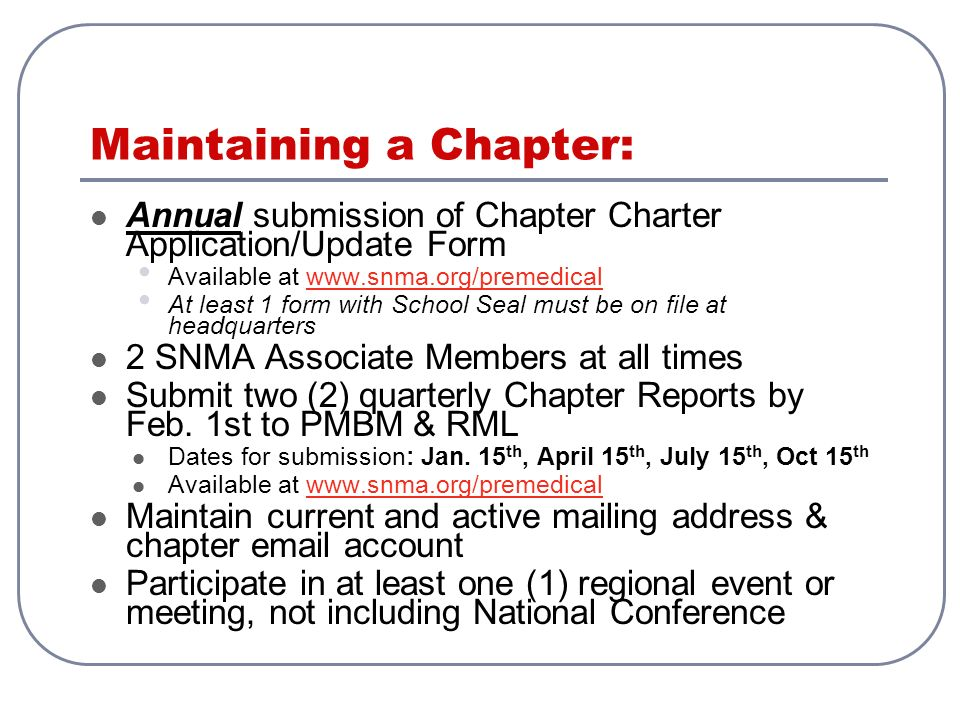 Maintaining a Chapter: Annual submission of Chapter Charter Application/Update Form Available at www.snma.org/premedicalwww.snma.org/premedical At least 1 form with School Seal must be on file at headquarters 2 SNMA Associate Members at all times Submit two (2) quarterly Chapter Reports by Feb.