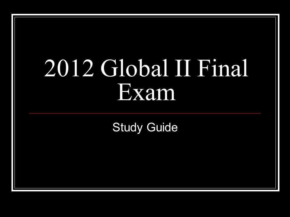 2012 Global II Final Exam Study Guide