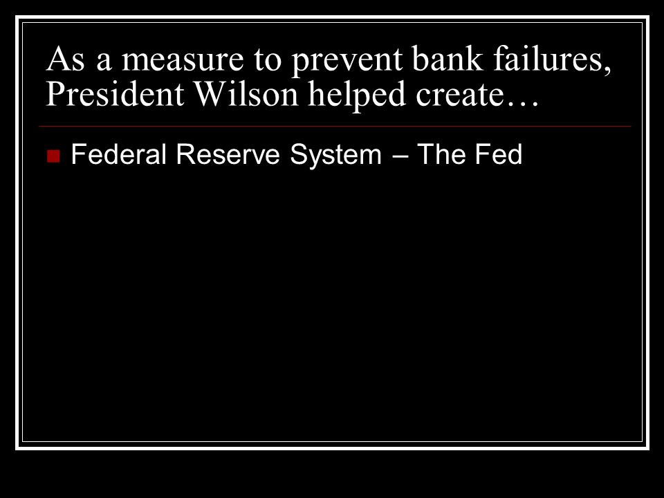As a measure to prevent bank failures, President Wilson helped create… Federal Reserve System – The Fed
