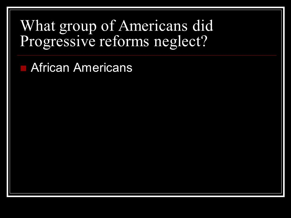 What group of Americans did Progressive reforms neglect African Americans