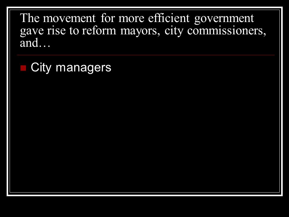 The movement for more efficient government gave rise to reform mayors, city commissioners, and… City managers