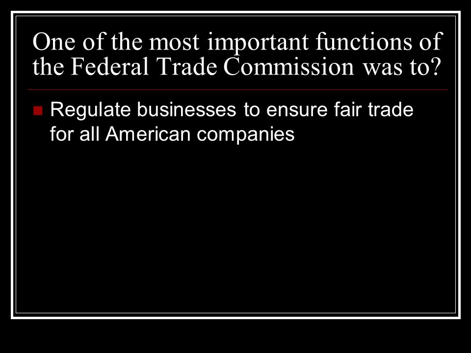 One of the most important functions of the Federal Trade Commission was to.