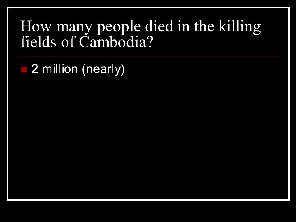 How many people died in the killing fields of Cambodia 2 million (nearly)