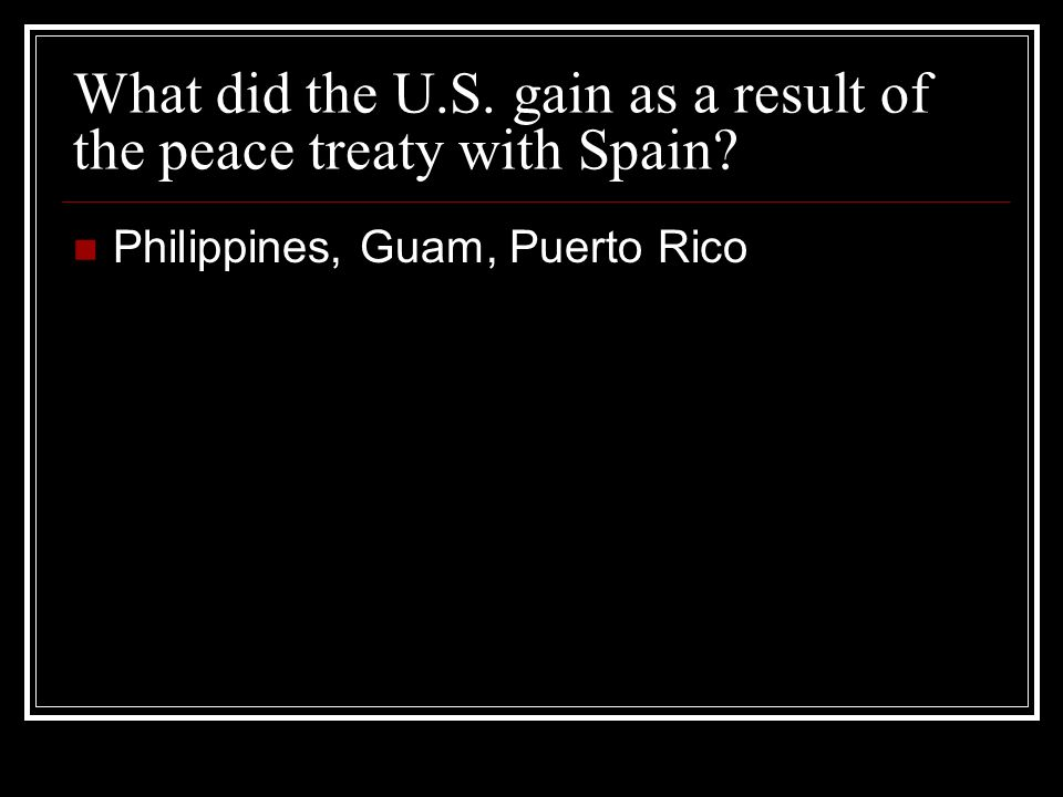 What did the U.S. gain as a result of the peace treaty with Spain Philippines, Guam, Puerto Rico
