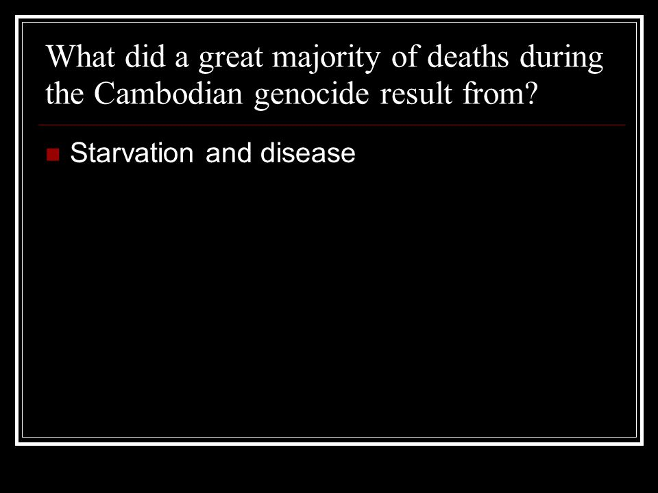 What did a great majority of deaths during the Cambodian genocide result from.