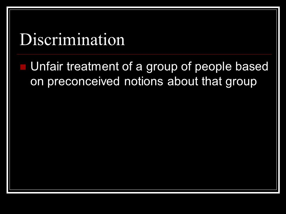 Discrimination Unfair treatment of a group of people based on preconceived notions about that group