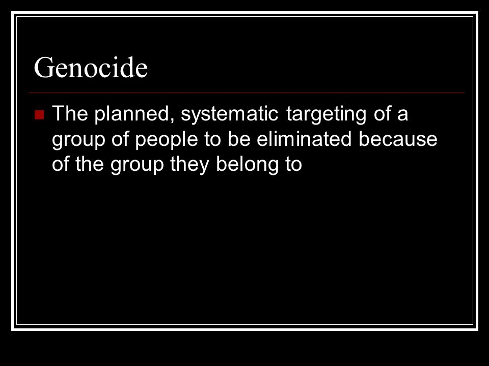 Genocide The planned, systematic targeting of a group of people to be eliminated because of the group they belong to