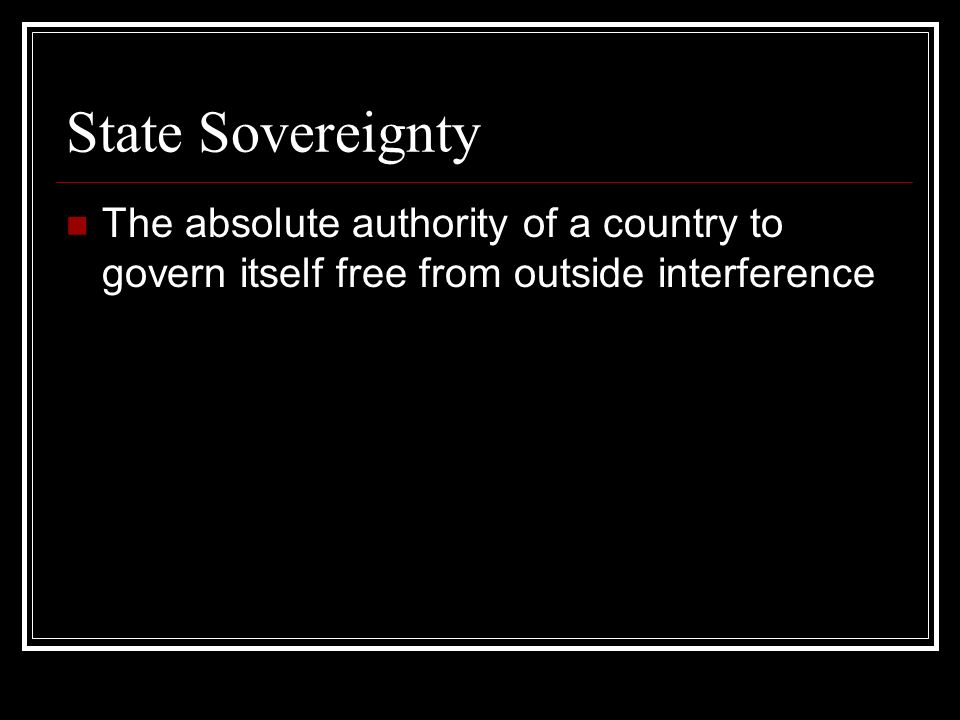 State Sovereignty The absolute authority of a country to govern itself free from outside interference