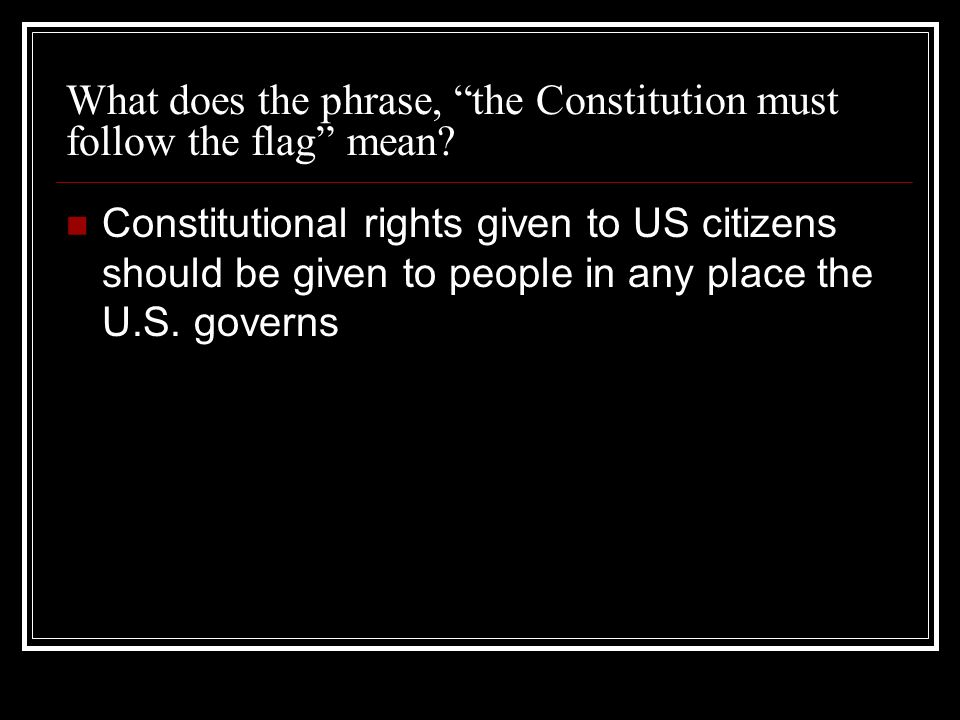 What does the phrase, the Constitution must follow the flag mean.