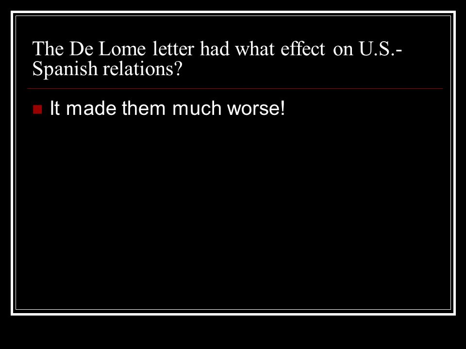 The De Lome letter had what effect on U.S.- Spanish relations It made them much worse!